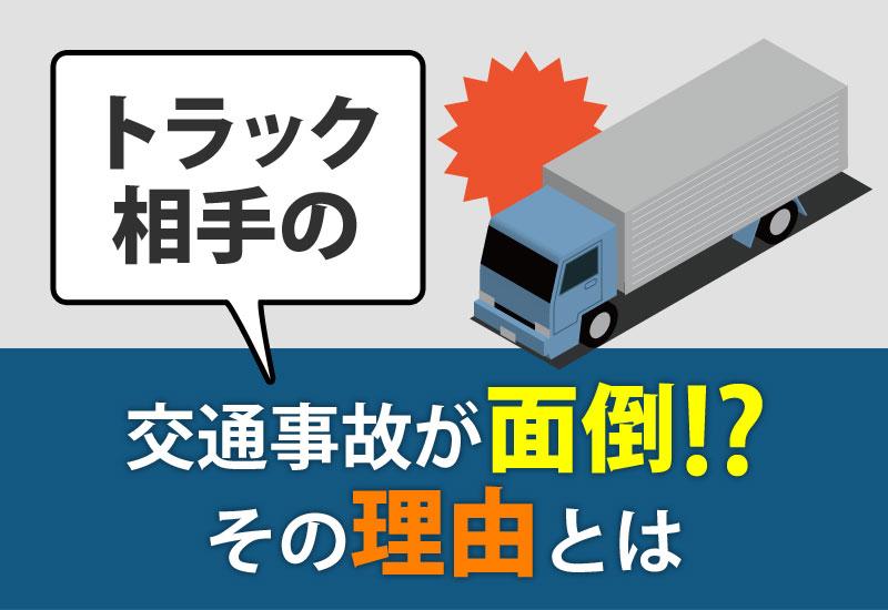 トラックが相手の交通事故の手続きが面倒と言われている理由について